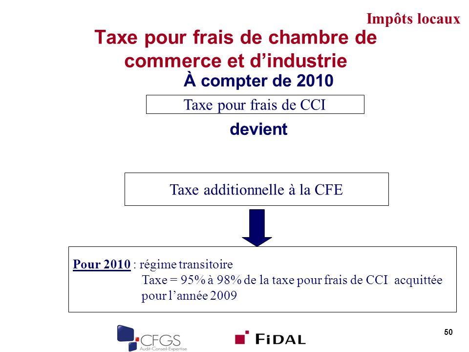 Taxe pour frais de chambre de commerce et dindustrie À compter de 2010 devient 50 Taxe pour frais de CCI Taxe additionnelle à la CFE Pour 2010 : régim
