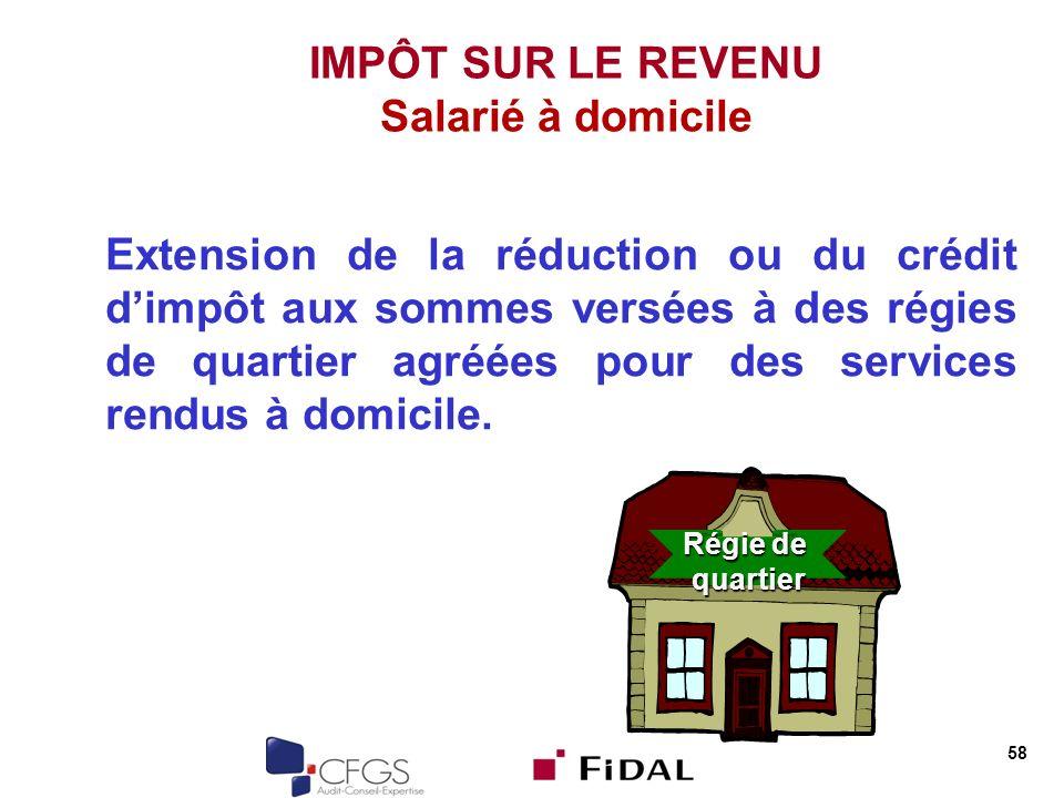 58 IMPÔT SUR LE REVENU Salarié à domicile Extension de la réduction ou du crédit dimpôt aux sommes versées à des régies de quartier agréées pour des services rendus à domicile.