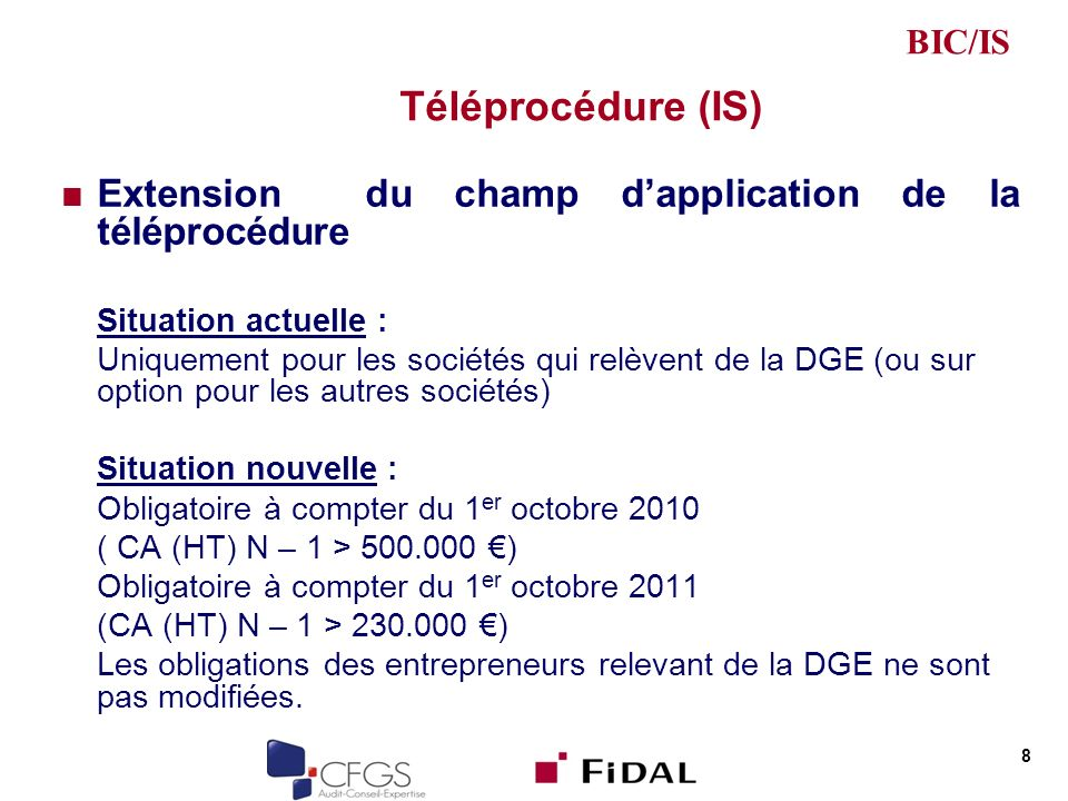 Téléprocédure (IS) Extension du champ dapplication de la téléprocédure Situation actuelle : Uniquement pour les sociétés qui relèvent de la DGE (ou sur option pour les autres sociétés) Situation nouvelle : Obligatoire à compter du 1 er octobre 2010 ( CA (HT) N – 1 > 500.000 ) Obligatoire à compter du 1 er octobre 2011 (CA (HT) N – 1 > 230.000 ) Les obligations des entrepreneurs relevant de la DGE ne sont pas modifiées.
