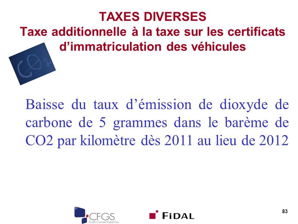 83 TAXES DIVERSES Taxe additionnelle à la taxe sur les certificats dimmatriculation des véhicules Baisse du taux démission de dioxyde de carbone de 5 grammes dans le barème de CO2 par kilomètre dès 2011 au lieu de 2012