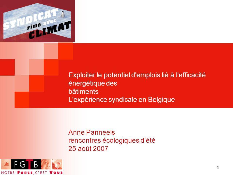 1 Exploiter le potentiel d emplois lié à l efficacité énergétique des bâtiments L expérience syndicale en Belgique Anne Panneels rencontres écologiques dété 25 août 2007