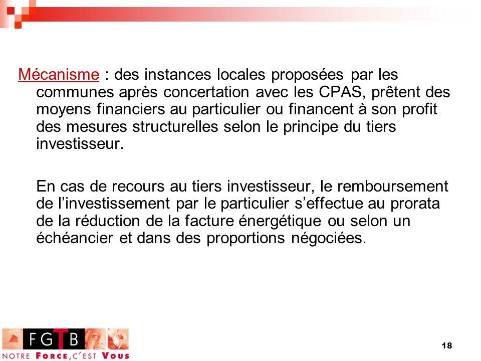 18 Mécanisme : des instances locales proposées par les communes après concertation avec les CPAS, prêtent des moyens financiers au particulier ou financent à son profit des mesures structurelles selon le principe du tiers investisseur.