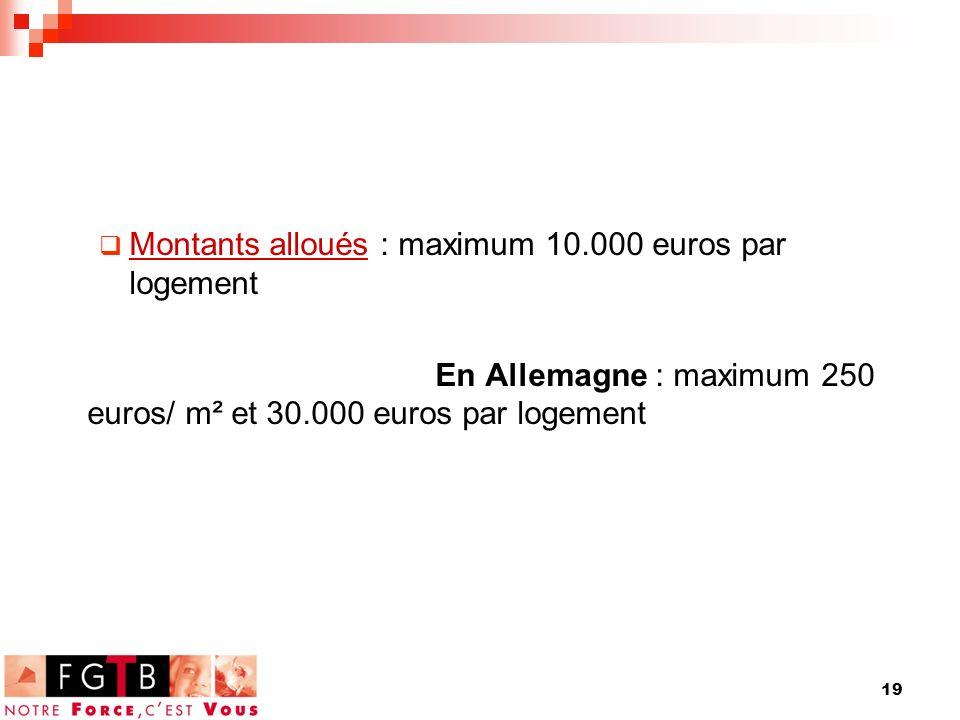 19 Montants alloués : maximum 10.000 euros par logement En Allemagne : maximum 250 euros/ m² et 30.000 euros par logement