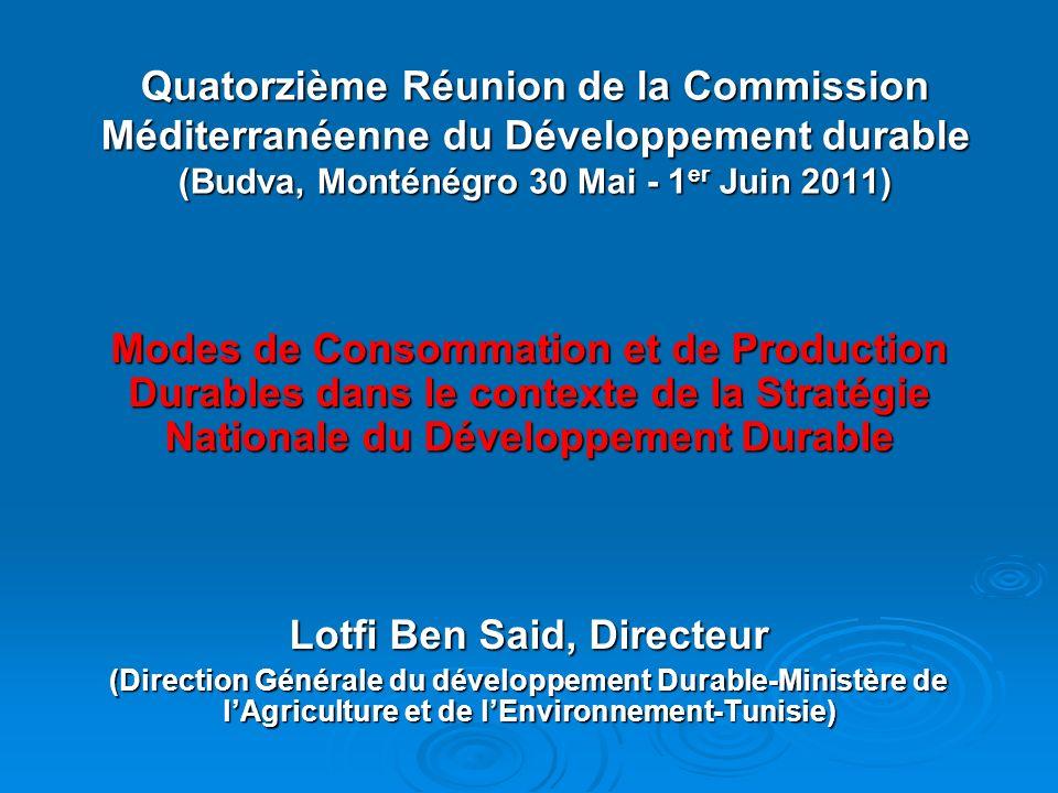 Quatorzième Réunion de la Commission Méditerranéenne du Développement durable (Budva, Monténégro 30 Mai - 1 er Juin 2011) Modes de Consommation et de Production Durables dans le contexte de la Stratégie Nationale du Développement Durable Lotfi Ben Said, Directeur (Direction Générale du développement Durable-Ministère de lAgriculture et de lEnvironnement-Tunisie)