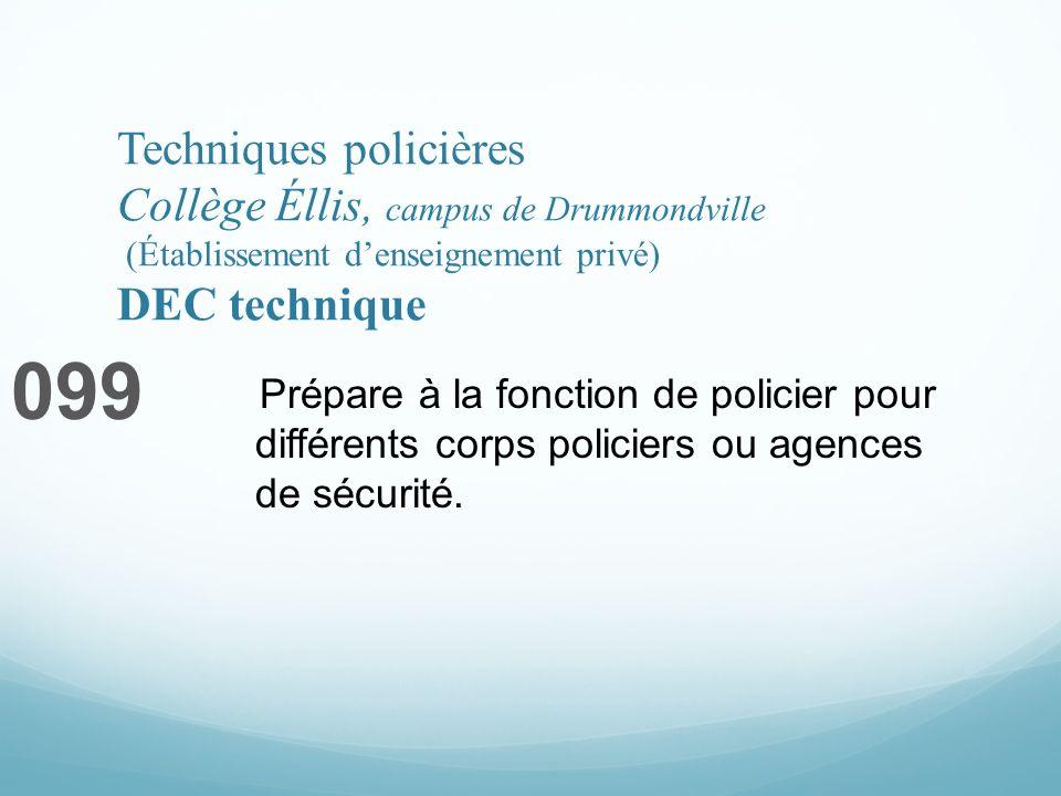 Techniques policières Collège Éllis, campus de Drummondville (Établissement denseignement privé) DEC technique 099 Prépare à la fonction de policier pour différents corps policiers ou agences de sécurité.