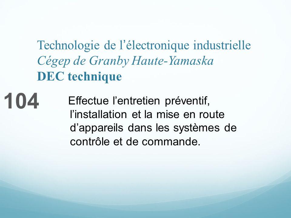 Technologie de lélectronique industrielle Cégep de Granby Haute-Yamaska DEC technique 104 Effectue lentretien préventif, linstallation et la mise en route dappareils dans les systèmes de contrôle et de commande.