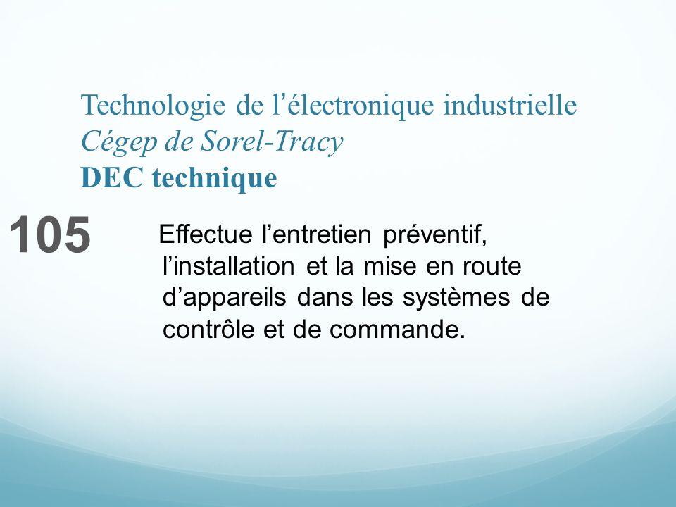 Technologie de lélectronique industrielle Cégep de Sorel-Tracy DEC technique 105 Effectue lentretien préventif, linstallation et la mise en route dappareils dans les systèmes de contrôle et de commande.