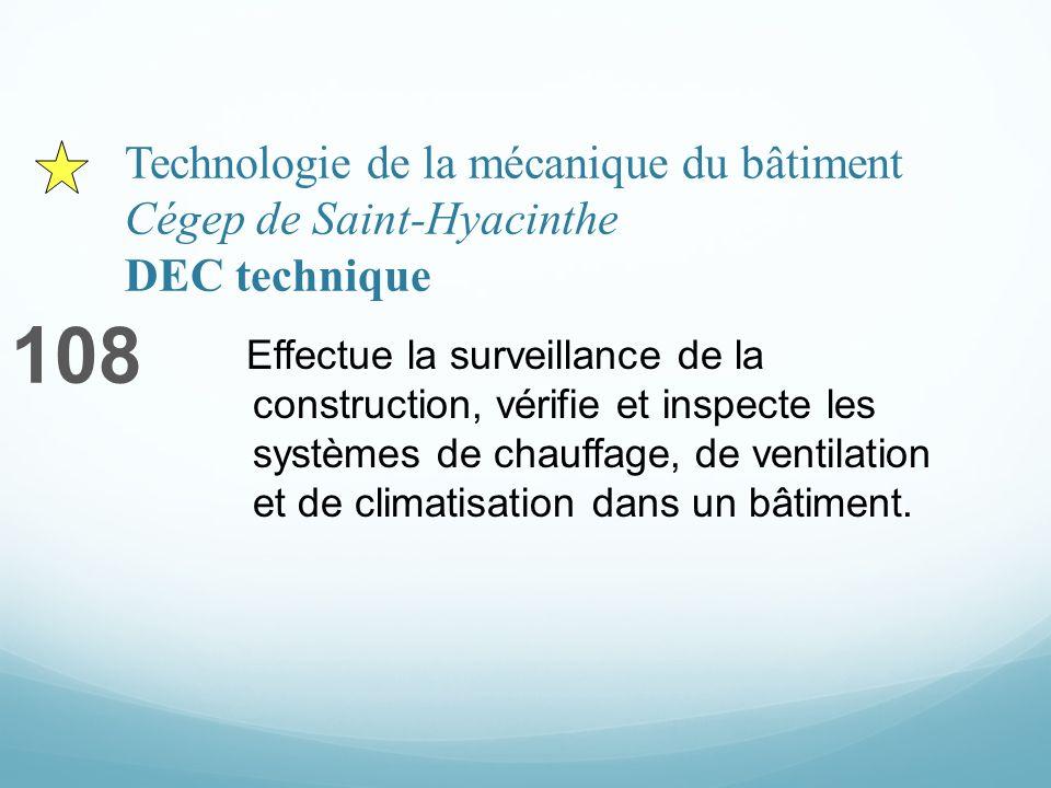 Technologie de la mécanique du bâtiment Cégep de Saint-Hyacinthe DEC technique 108 Effectue la surveillance de la construction, vérifie et inspecte les systèmes de chauffage, de ventilation et de climatisation dans un bâtiment.