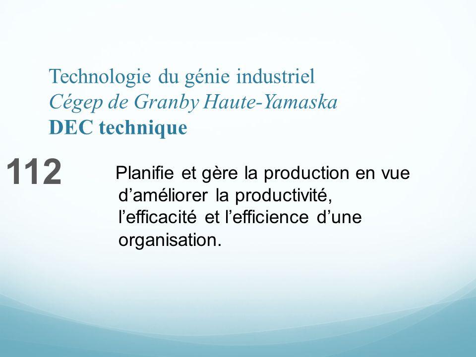 Technologie du génie industriel Cégep de Granby Haute-Yamaska DEC technique 112 Planifie et gère la production en vue daméliorer la productivité, lefficacité et lefficience dune organisation.