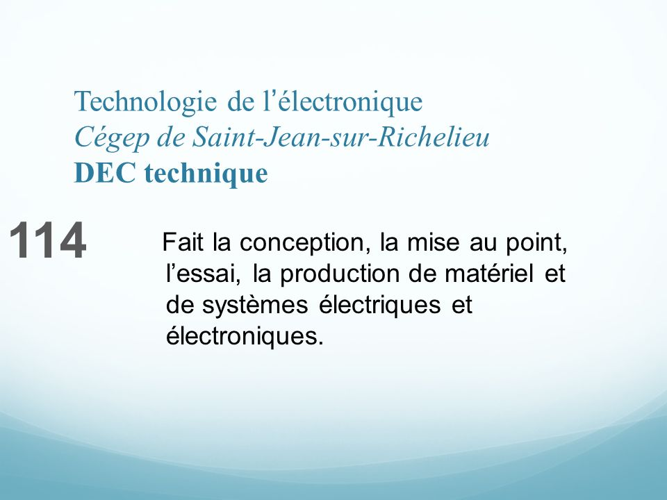 Technologie de lélectronique Cégep de Saint-Jean-sur-Richelieu DEC technique 114 Fait la conception, la mise au point, lessai, la production de matériel et de systèmes électriques et électroniques.
