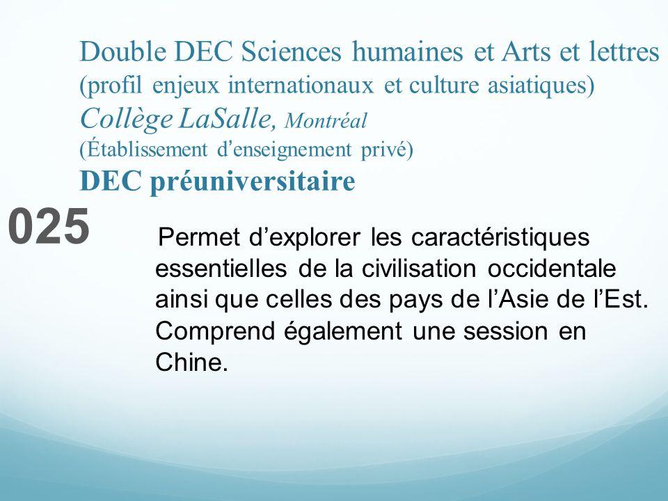 Double DEC Sciences humaines et Arts et lettres (profil enjeux internationaux et culture asiatiques) Collège LaSalle, Montréal (Établissement denseignement privé) DEC préuniversitaire 025 Permet dexplorer les caractéristiques essentielles de la civilisation occidentale ainsi que celles des pays de lAsie de lEst.