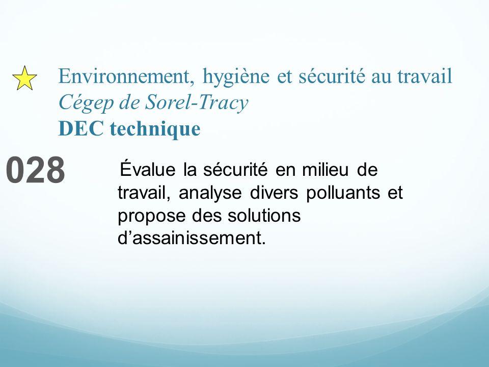 Environnement, hygiène et sécurité au travail Cégep de Sorel-Tracy DEC technique 028 Évalue la sécurité en milieu de travail, analyse divers polluants et propose des solutions dassainissement.