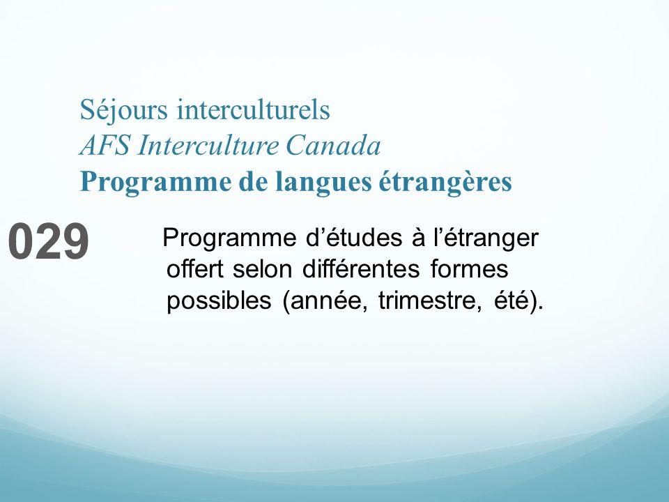 Séjours interculturels AFS Interculture Canada Programme de langues étrangères 029 Programme détudes à létranger offert selon différentes formes possibles (année, trimestre, été).