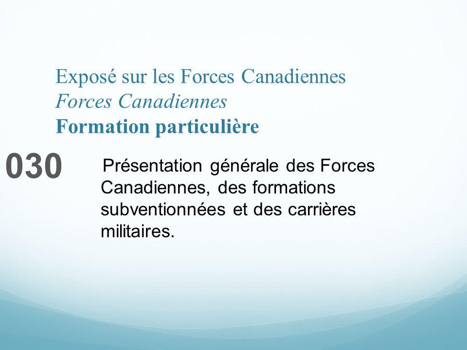 Exposé sur les Forces Canadiennes Forces Canadiennes Formation particulière 030 Présentation générale des Forces Canadiennes, des formations subventionnées et des carrières militaires.