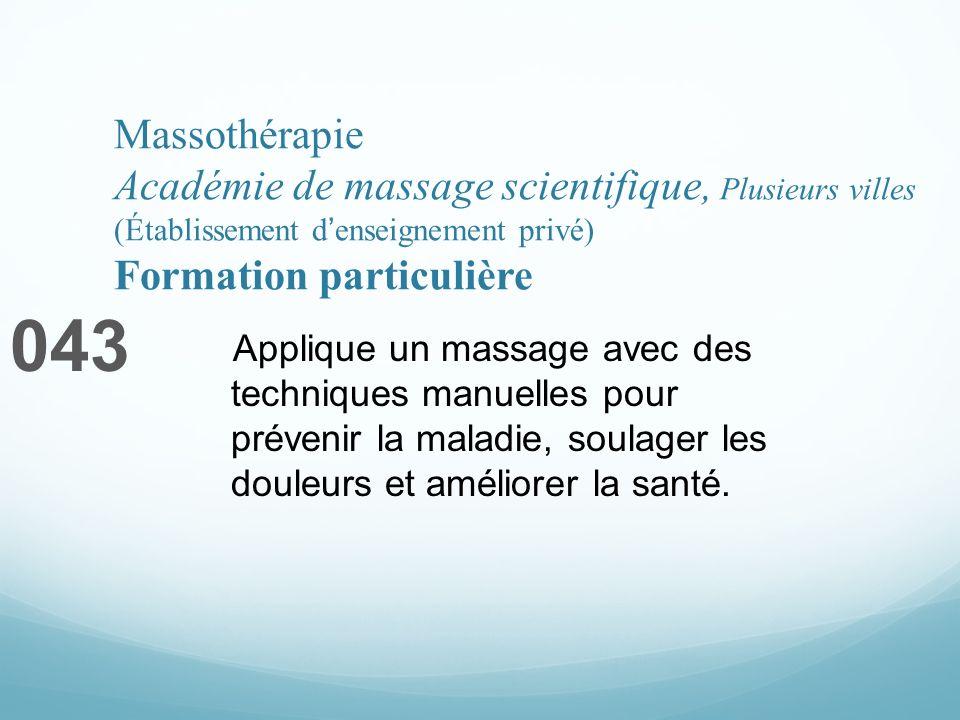 Massothérapie Académie de massage scientifique, Plusieurs villes (Établissement denseignement privé) Formation particulière 043 Applique un massage avec des techniques manuelles pour prévenir la maladie, soulager les douleurs et améliorer la santé.