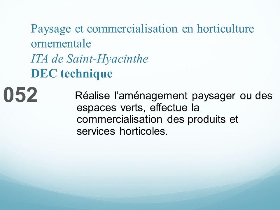 Paysage et commercialisation en horticulture ornementale ITA de Saint-Hyacinthe DEC technique 052 Réalise laménagement paysager ou des espaces verts, effectue la commercialisation des produits et services horticoles.