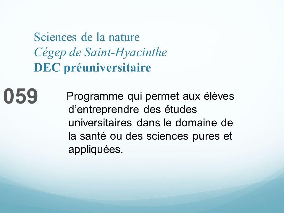 Sciences de la nature Cégep de Saint-Hyacinthe DEC préuniversitaire 059 Programme qui permet aux élèves dentreprendre des études universitaires dans le domaine de la santé ou des sciences pures et appliquées.