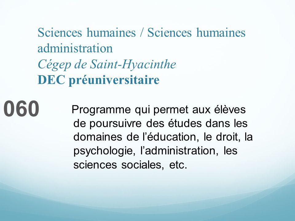 Sciences humaines / Sciences humaines administration Cégep de Saint-Hyacinthe DEC préuniversitaire 060 Programme qui permet aux élèves de poursuivre des études dans les domaines de léducation, le droit, la psychologie, ladministration, les sciences sociales, etc.