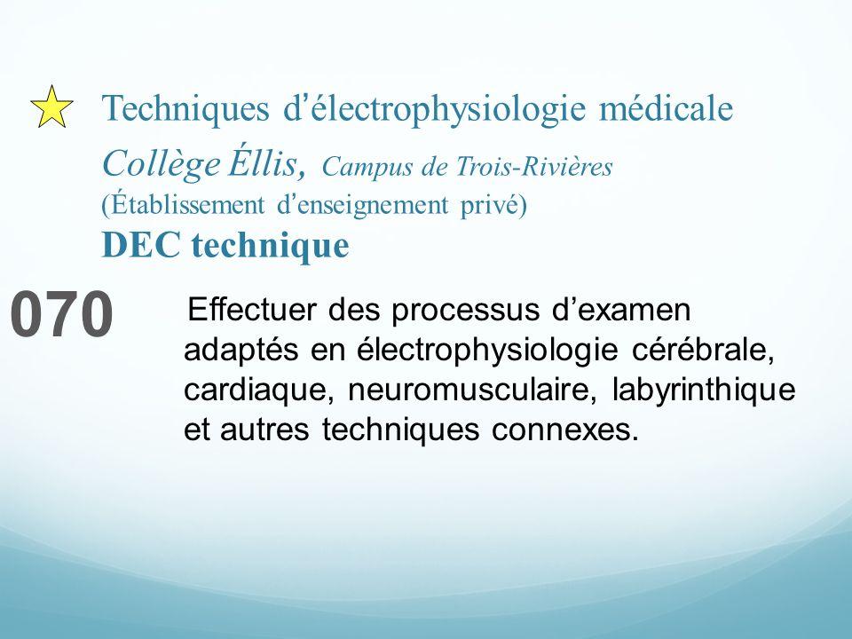 Techniques délectrophysiologie médicale Collège Éllis, Campus de Trois-Rivières (Établissement denseignement privé) DEC technique 070 Effectuer des processus dexamen adaptés en électrophysiologie cérébrale, cardiaque, neuromusculaire, labyrinthique et autres techniques connexes.