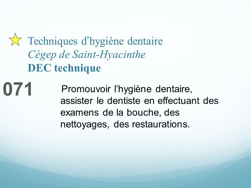 Techniques dhygiène dentaire Cégep de Saint-Hyacinthe DEC technique 071 Promouvoir lhygiène dentaire, assister le dentiste en effectuant des examens de la bouche, des nettoyages, des restaurations.