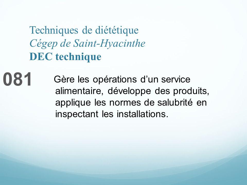 Techniques de diététique Cégep de Saint-Hyacinthe DEC technique 081 Gère les opérations dun service alimentaire, développe des produits, applique les normes de salubrité en inspectant les installations.