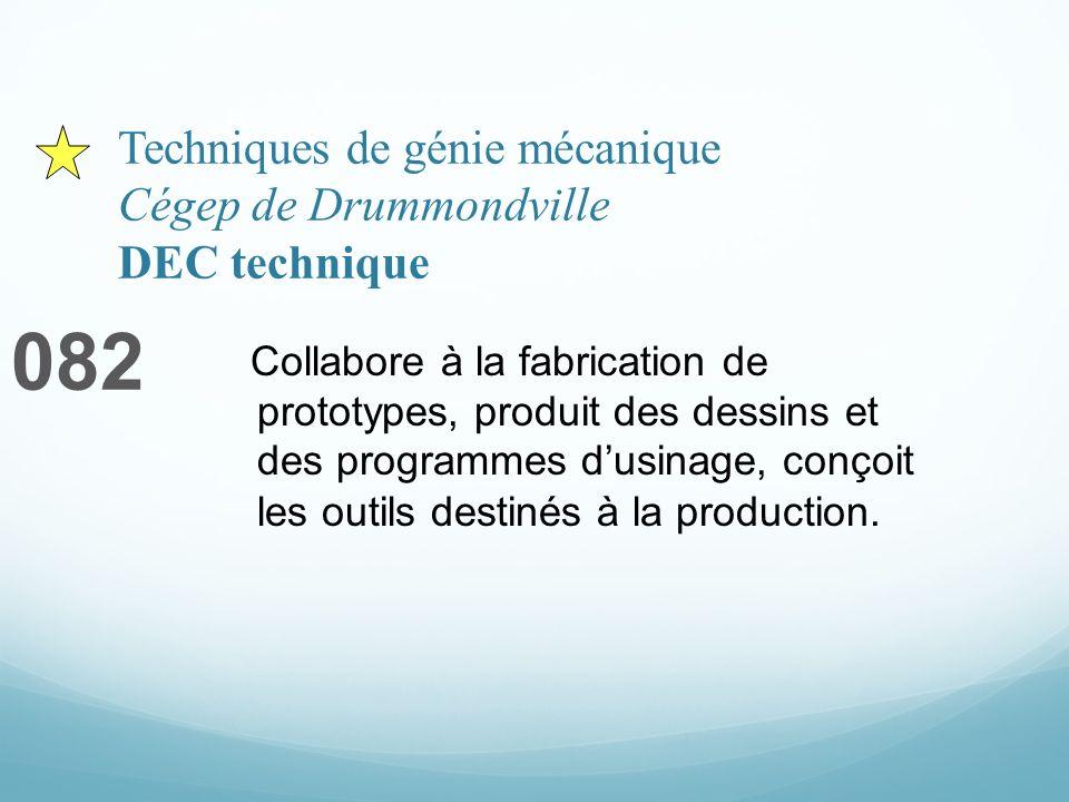 Techniques de génie mécanique Cégep de Drummondville DEC technique 082 Collabore à la fabrication de prototypes, produit des dessins et des programmes dusinage, conçoit les outils destinés à la production.