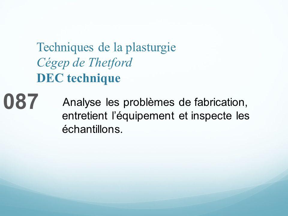 Techniques de la plasturgie Cégep de Thetford DEC technique 087 Analyse les problèmes de fabrication, entretient léquipement et inspecte les échantillons.
