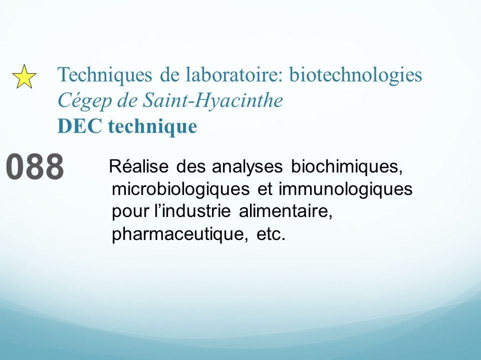 Techniques de laboratoire: biotechnologies Cégep de Saint-Hyacinthe DEC technique 088 Réalise des analyses biochimiques, microbiologiques et immunologiques pour lindustrie alimentaire, pharmaceutique, etc.