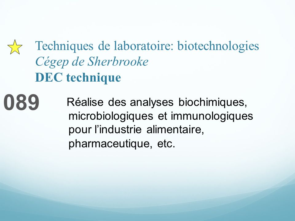 Techniques de laboratoire: biotechnologies Cégep de Sherbrooke DEC technique 089 Réalise des analyses biochimiques, microbiologiques et immunologiques pour lindustrie alimentaire, pharmaceutique, etc.