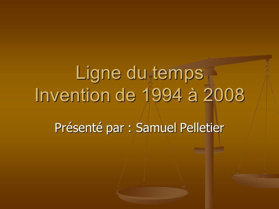Ligne du temps Invention de 1994 à 2008 Présenté par : Samuel Pelletier