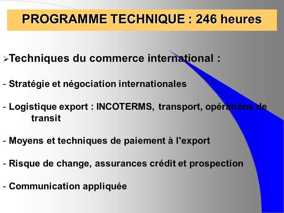 PROGRAMME TECHNIQUE : 246 heures Techniques du commerce international : - Stratégie et négociation internationales - Logistique export : INCOTERMS, tr