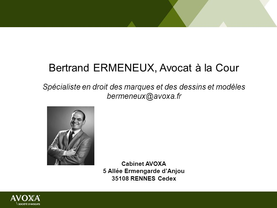 Bertrand ERMENEUX, Avocat à la Cour Spécialiste en droit des marques et des dessins et modèles bermeneux@avoxa.fr Cabinet AVOXA 5 Allée Ermengarde dAn