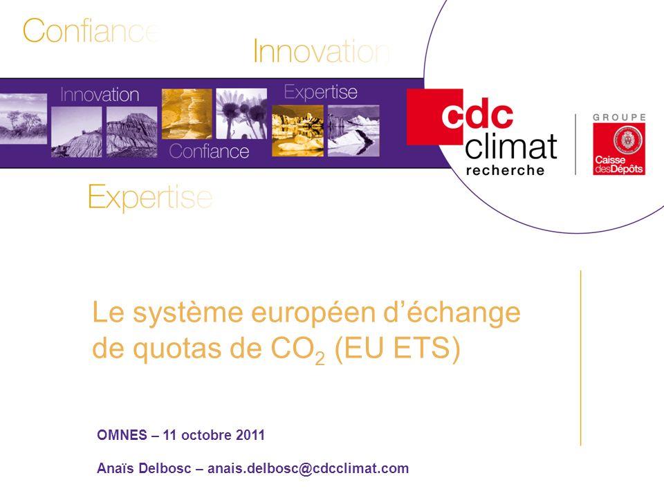 1 Les politiques climatiques et les enjeux de Copenhague Titre Sous-titre Date OMNES – 11 octobre 2011 Anaïs Delbosc – anais.delbosc@cdcclimat.com Le système européen déchange de quotas de CO 2 (EU ETS)