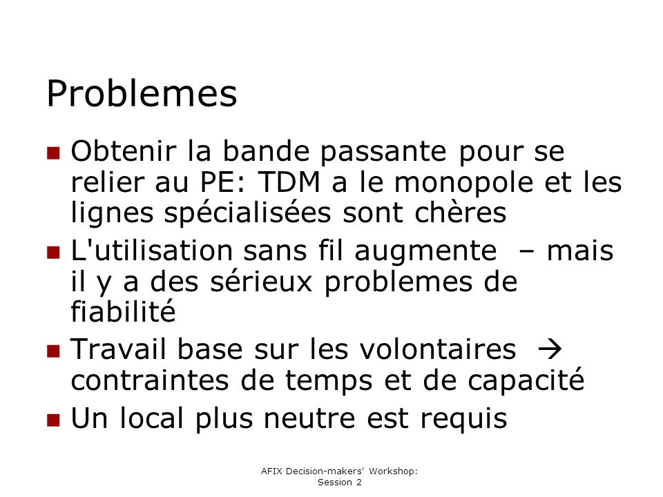 AFIX Decision-makers Workshop: Session 2 Problemes Obtenir la bande passante pour se relier au PE: TDM a le monopole et les lignes spécialisées sont chères L utilisation sans fil augmente – mais il y a des sérieux problemes de fiabilité Travail base sur les volontaires contraintes de temps et de capacité Un local plus neutre est requis