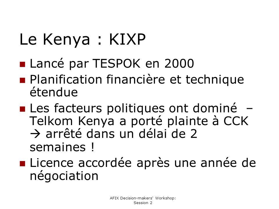AFIX Decision-makers Workshop: Session 2 Le Kenya : KIXP Lancé par TESPOK en 2000 Planification financière et technique étendue Les facteurs politiques ont dominé – Telkom Kenya a porté plainte à CCK arrêté dans un délai de 2 semaines .