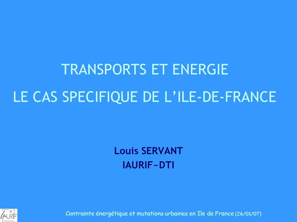 TRANSPORTS ET ENERGIE LE CAS SPECIFIQUE DE LILE-DE-FRANCE Louis SERVANT IAURIF~DTI Contrainte énergétique et mutations urbaines en Ile de France (26/0