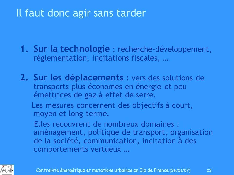 Contrainte énergétique et mutations urbaines en Ile de France (26/01/07) 22 Il faut donc agir sans tarder 1.Sur la technologie : recherche-développeme