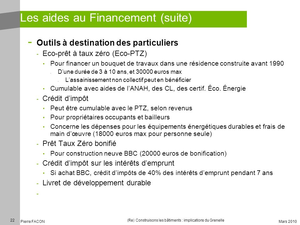 22 Pierre FACON (Re) Construisons les bâtiments : implications du Grenelle Mars 2010 Les aides au Financement (suite) - Outils à destination des parti