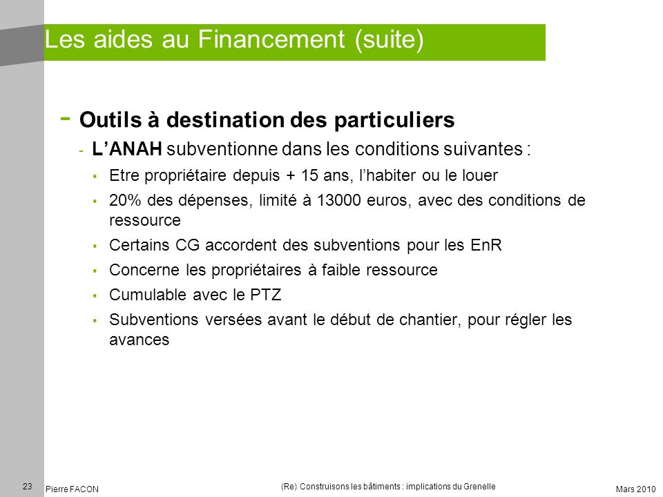 23 Pierre FACON (Re) Construisons les bâtiments : implications du Grenelle Mars 2010 Les aides au Financement (suite) - Outils à destination des parti
