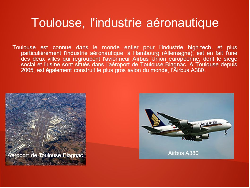 Toulouse, l'industrie aéronautique Toulouse est connue dans le monde entier pour l'industrie high-tech, et plus particulièrement l'industrie aéronauti