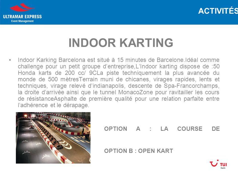 INDOOR KARTING Indoor Karking Barcelona est situé à 15 minutes de Barcelone.Idéal comme challenge pour un petit groupe dentreprise,LIndoor karting dispose de :50 Honda karts de 200 cc/ 9CLa piste techniquement la plus avancée du monde de 500 mètresTerrain muni de chicanes, virages rapides, lents et techniques, virage relevé dindianapolis, descente de Spa-Francorchamps, la droite darrivée ainsi que le tunnel MonacoZone pour ravitailler les cours de résistanceAsphalte de première qualité pour une relation parfaite entre ladhérence et le dérapage.