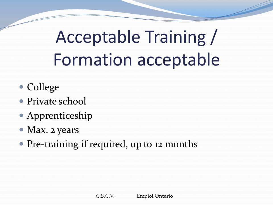 C.S.C.V. Emploi Ontario Acceptable Training / Formation acceptable College Private school Apprenticeship Max. 2 years Pre-training if required, up to