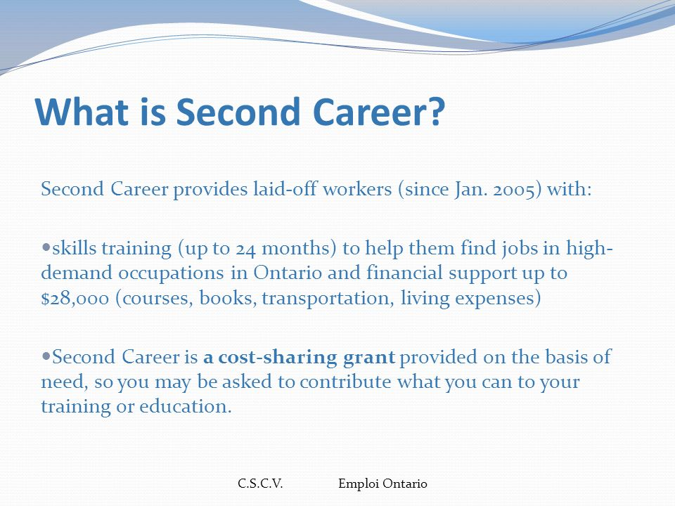 C.S.C.V. Emploi Ontario What is Second Career. Second Career provides laid-off workers (since Jan.