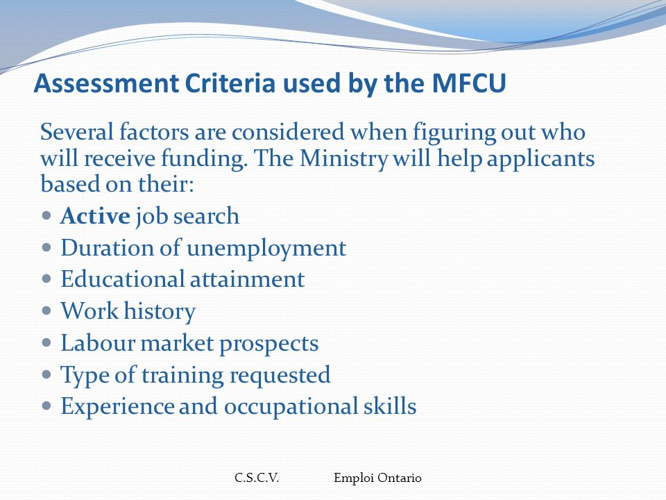 C.S.C.V. Emploi Ontario Assessment Criteria used by the MFCU Several factors are considered when figuring out who will receive funding. The Ministry w
