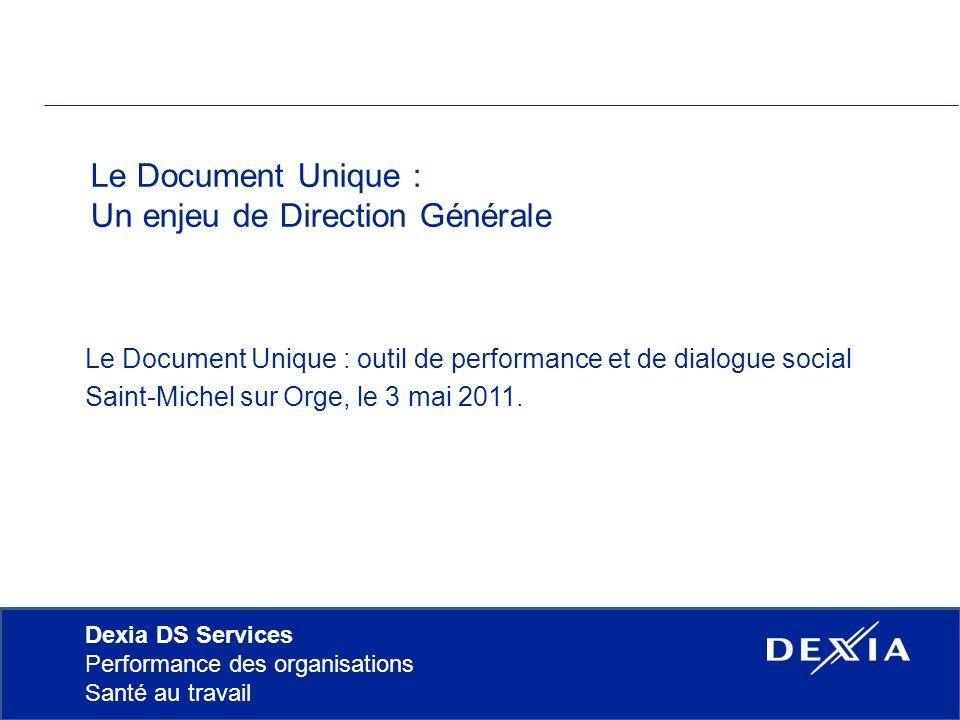 Dexia DS Services Performance des organisations Santé au travail Le Document Unique : Un enjeu de Direction Générale Le Document Unique : outil de performance et de dialogue social Saint-Michel sur Orge, le 3 mai 2011.