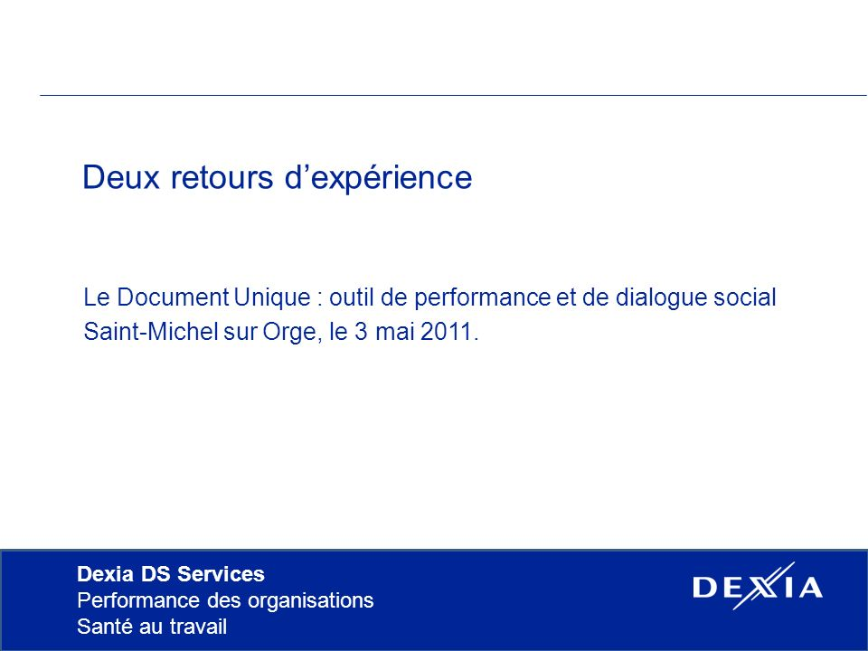 Dexia DS Services Performance des organisations Santé au travail Deux retours dexpérience Le Document Unique : outil de performance et de dialogue social Saint-Michel sur Orge, le 3 mai 2011.