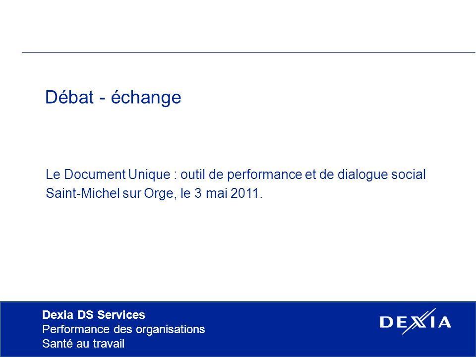 Dexia DS Services Performance des organisations Santé au travail Débat - échange Le Document Unique : outil de performance et de dialogue social Saint-Michel sur Orge, le 3 mai 2011.