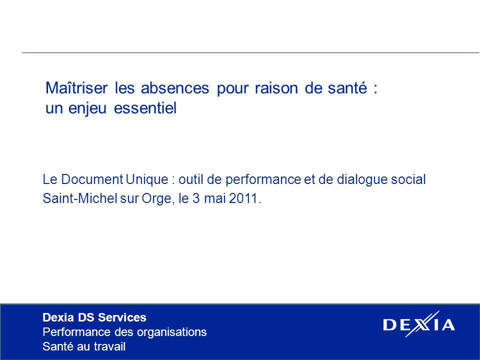 Dexia DS Services Performance des organisations Santé au travail Maîtriser les absences pour raison de santé : un enjeu essentiel Le Document Unique : outil de performance et de dialogue social Saint-Michel sur Orge, le 3 mai 2011.