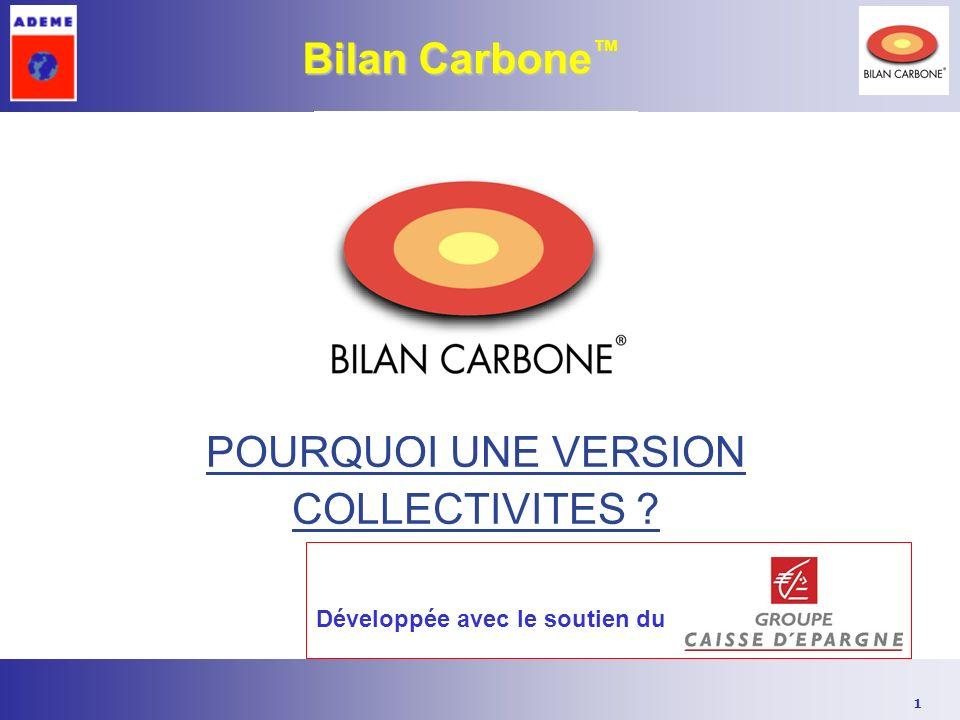 1 Bilan Carbone Bilan Carbone POURQUOI UNE VERSION COLLECTIVITES ? Développée avec le soutien du