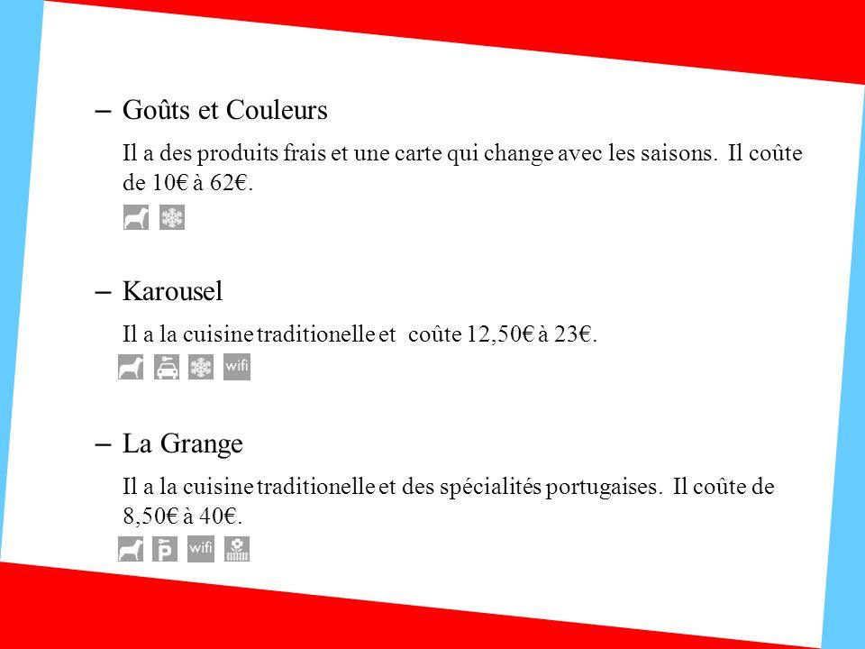 – Goûts et Couleurs Il a des produits frais et une carte qui change avec les saisons. Il coûte de 10 à 62. – Karousel Il a la cuisine traditionelle et